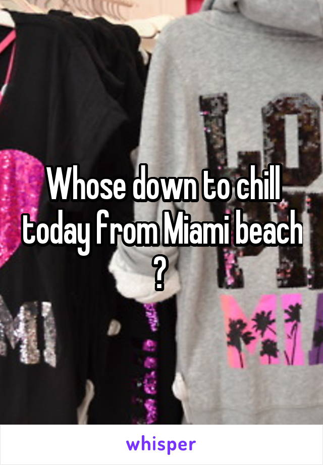Whose down to chill today from Miami beach ?