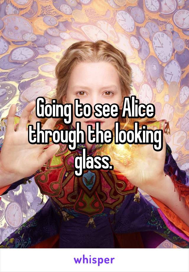 Going to see Alice through the looking glass.