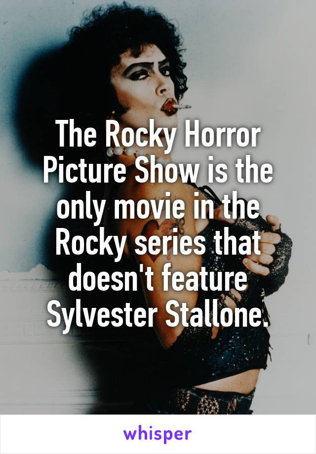 The Rocky Horror Picture Show is the only movie in the Rocky series that doesn't feature Sylvester Stallone.