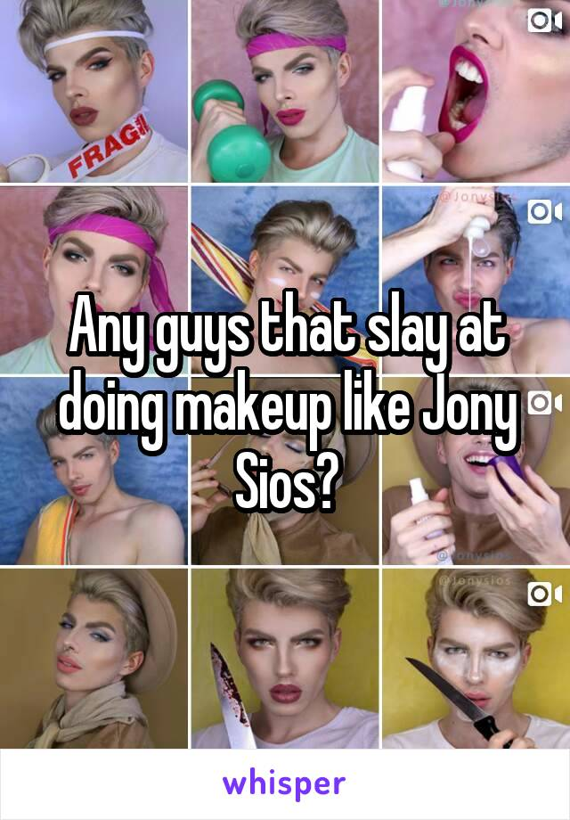 Any guys that slay at doing makeup like Jony Sios?