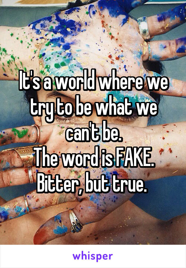 It's a world where we try to be what we can't be. The word is FAKE. Bitter, but true.