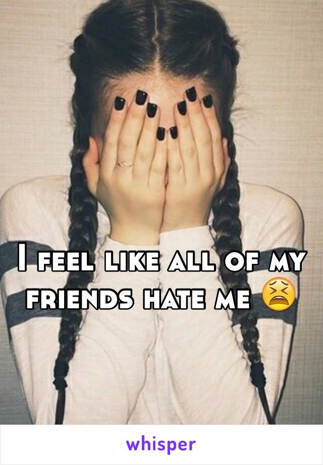 I feel like all of my friends hate me 😫