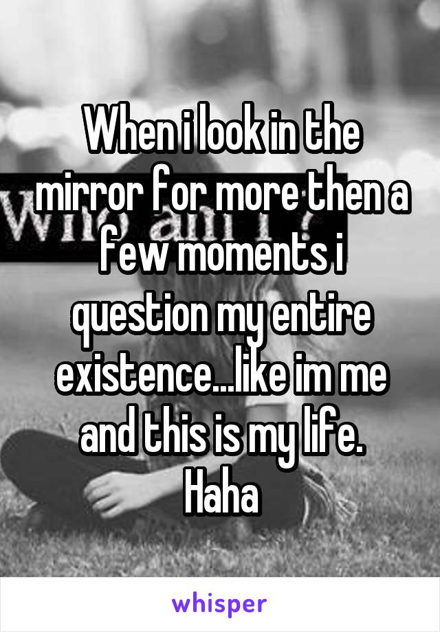 When i look in the mirror for more then a few moments i question my entire existence...like im me and this is my life. Haha
