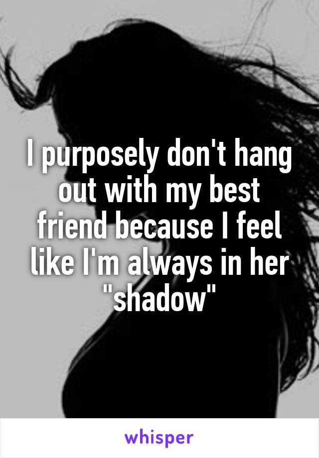 """I purposely don't hang out with my best friend because I feel like I'm always in her """"shadow"""""""