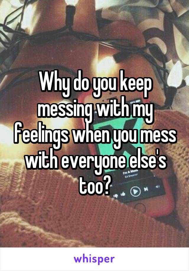Why do you keep messing with my feelings when you mess with everyone else's too?
