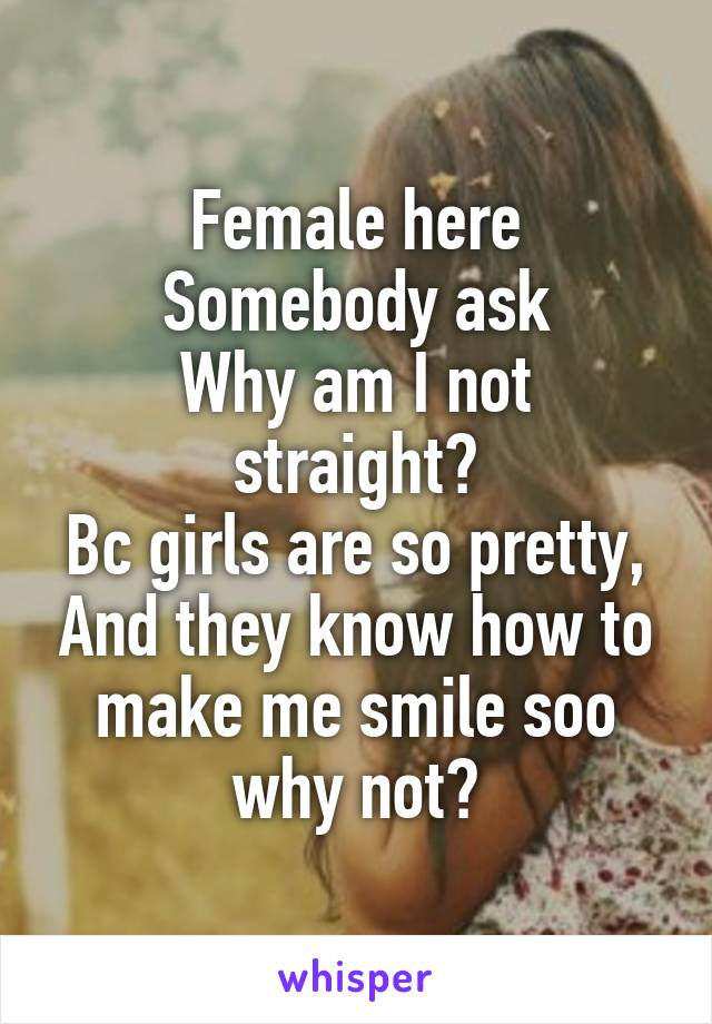 Female here Somebody ask Why am I not straight? Bc girls are so pretty, And they know how to make me smile soo why not?