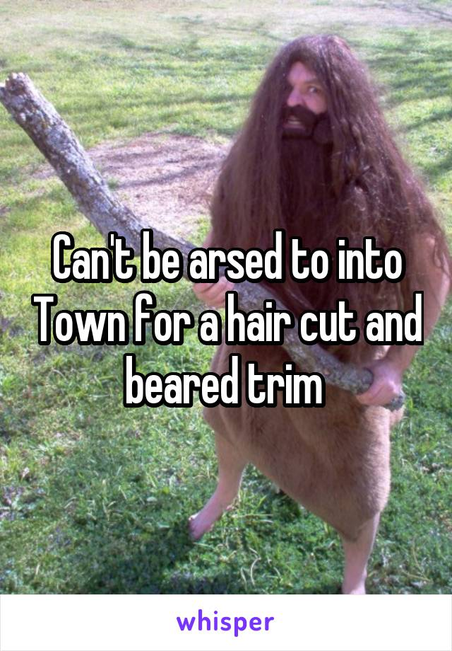 Can't be arsed to into Town for a hair cut and beared trim