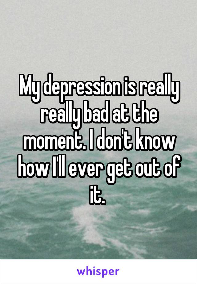 My depression is really really bad at the moment. I don't know how I'll ever get out of it.