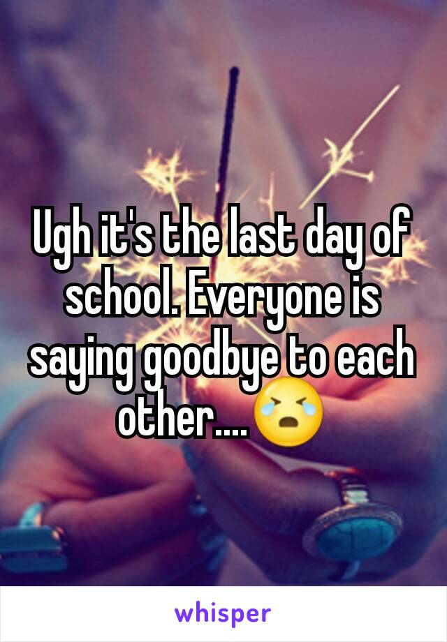 Ugh it's the last day of school. Everyone is saying goodbye to each other....😭