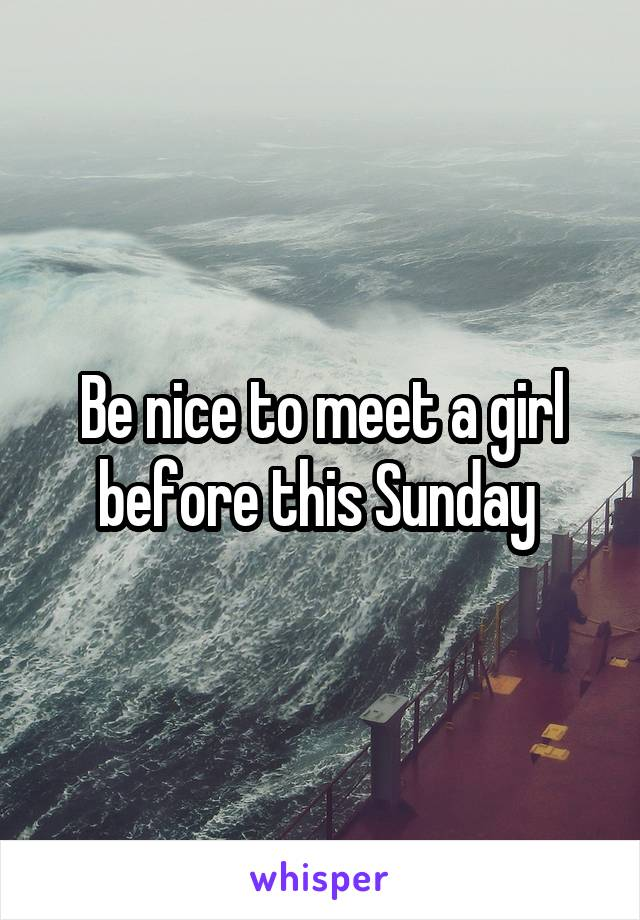 Be nice to meet a girl before this Sunday