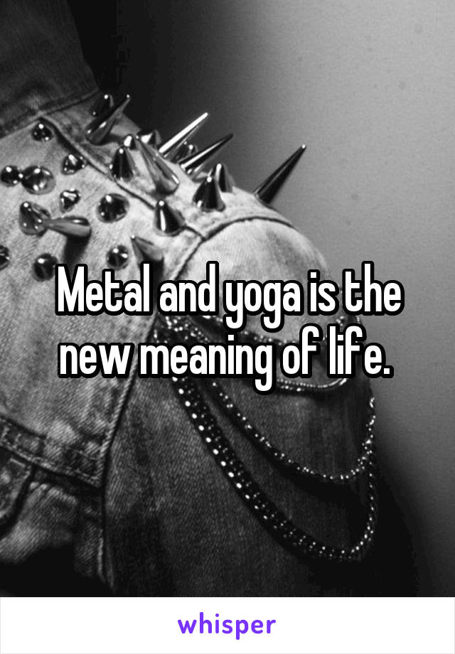 Metal and yoga is the new meaning of life.