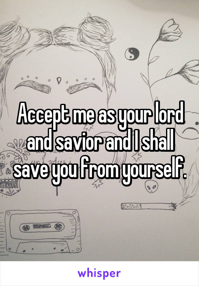 Accept me as your lord and savior and I shall save you from yourself.