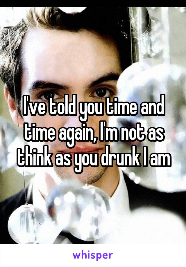 I've told you time and time again, I'm not as think as you drunk I am