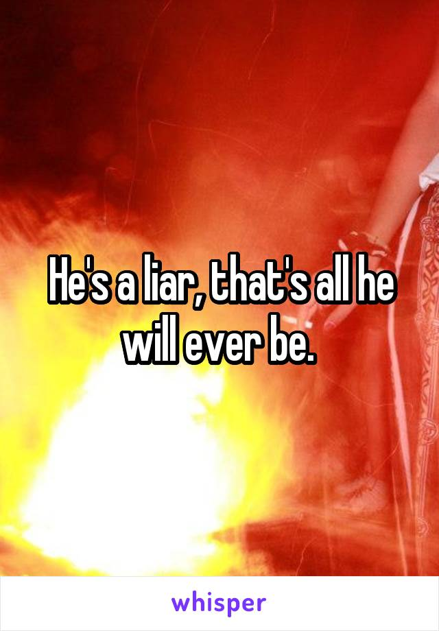 He's a liar, that's all he will ever be.