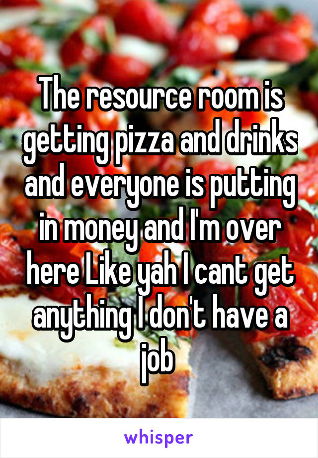 The resource room is getting pizza and drinks and everyone is putting in money and I'm over here Like yah I cant get anything I don't have a job