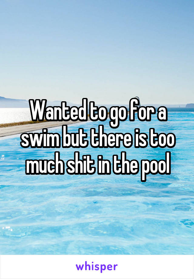 Wanted to go for a swim but there is too much shit in the pool