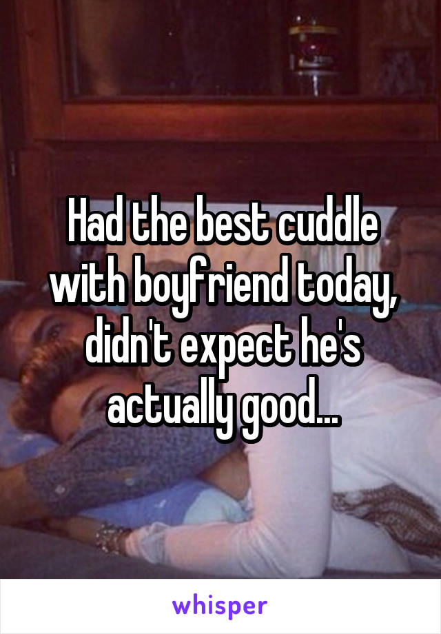 Had the best cuddle with boyfriend today, didn't expect he's actually good...