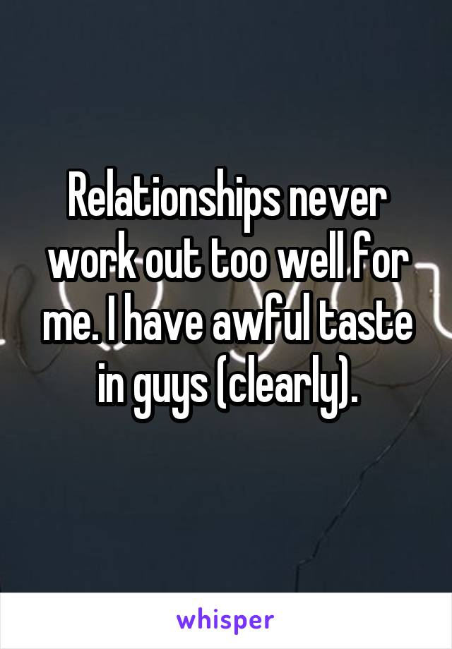 Relationships never work out too well for me. I have awful taste in guys (clearly).