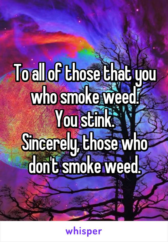 To all of those that you who smoke weed. You stink. Sincerely, those who don't smoke weed.