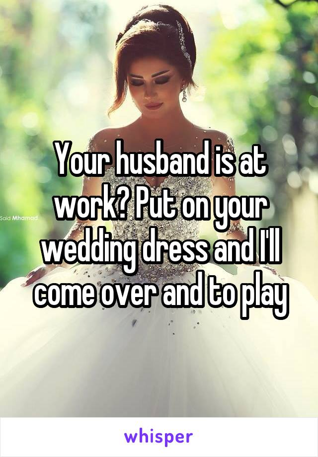 Your husband is at work? Put on your wedding dress and I'll come over and to play