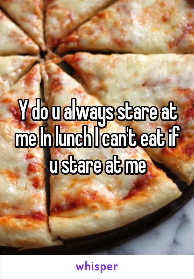 Y do u always stare at me In lunch I can't eat if u stare at me