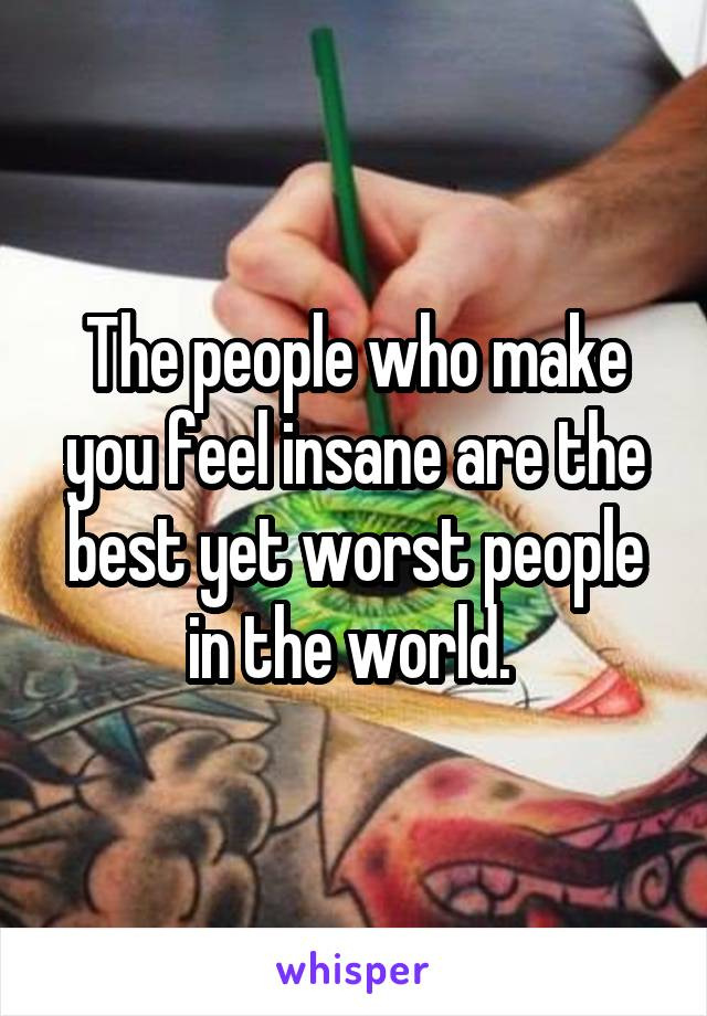 The people who make you feel insane are the best yet worst people in the world.