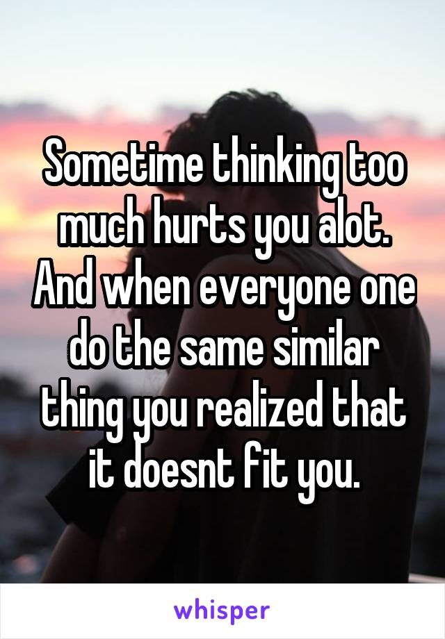 Sometime thinking too much hurts you alot. And when everyone one do the same similar thing you realized that it doesnt fit you.