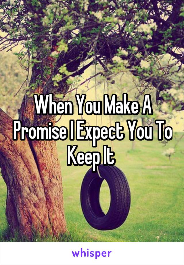 When You Make A Promise I Expect You To Keep It