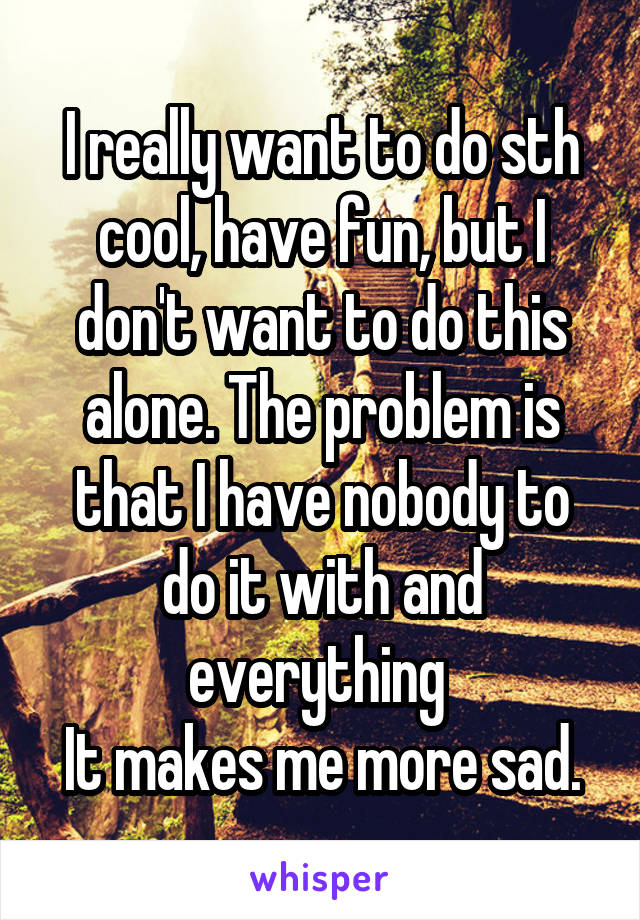 I really want to do sth cool, have fun, but I don't want to do this alone. The problem is that I have nobody to do it with and everything  It makes me more sad.