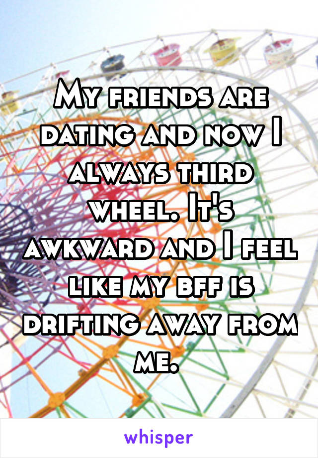 My friends are dating and now I always third wheel. It's awkward and I feel like my bff is drifting away from me.