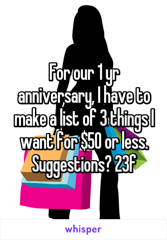For our 1 yr anniversary, I have to make a list of 3 things I want for $50 or less. Suggestions? 23f