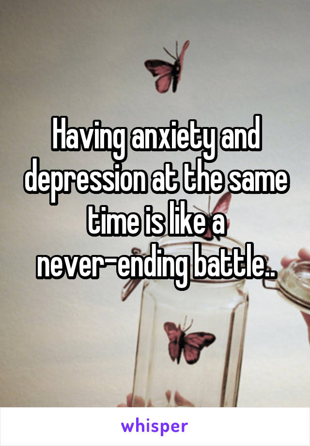 Having anxiety and depression at the same time is like a never-ending battle..