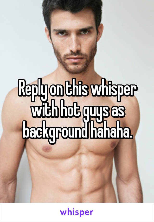 Reply on this whisper with hot guys as background hahaha.