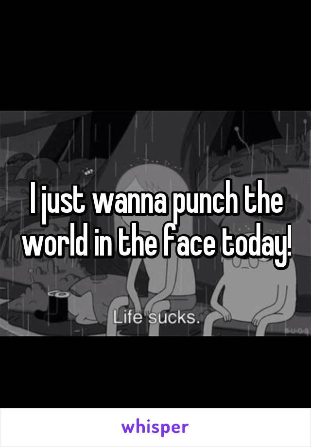 I just wanna punch the world in the face today!