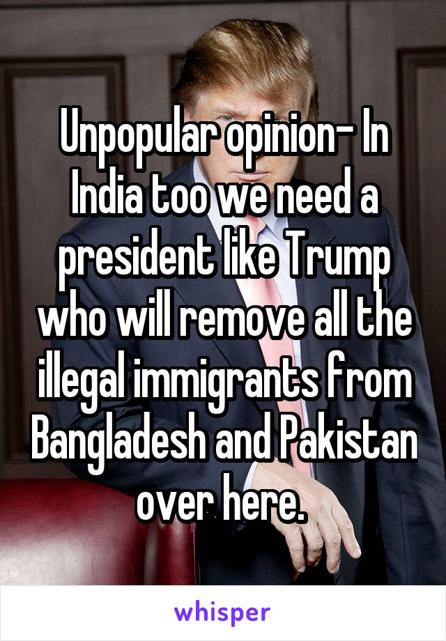 Unpopular opinion- In India too we need a president like Trump who will remove all the illegal immigrants from Bangladesh and Pakistan over here.