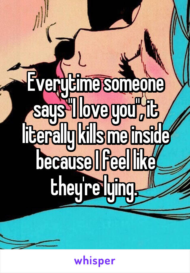 "Everytime someone says ""I love you"", it literally kills me inside because I feel like they're lying."