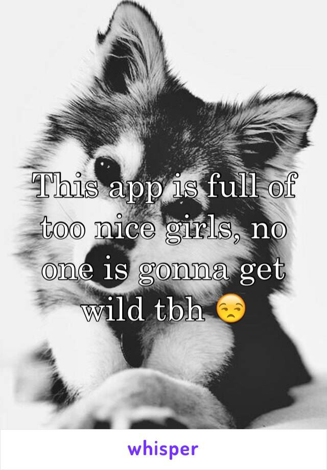 This app is full of too nice girls, no one is gonna get wild tbh 😒