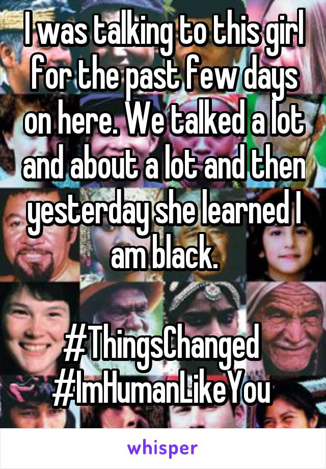 I was talking to this girl for the past few days on here. We talked a lot and about a lot and then yesterday she learned I am black.  #ThingsChanged  #ImHumanLikeYou