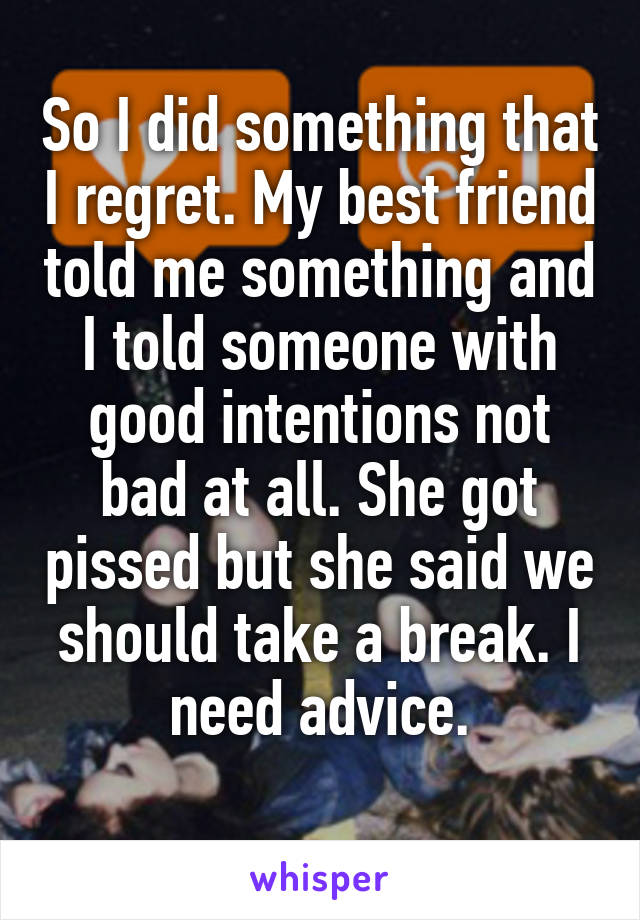 So I did something that I regret. My best friend told me something and I told someone with good intentions not bad at all. She got pissed but she said we should take a break. I need advice.
