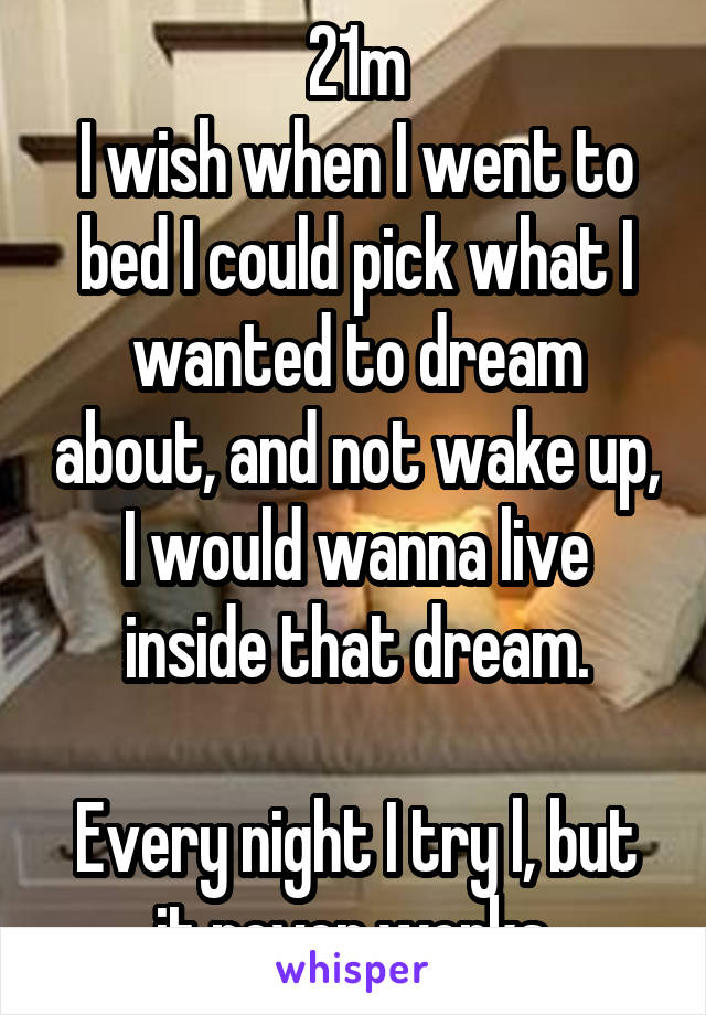 21m I wish when I went to bed I could pick what I wanted to dream about, and not wake up, I would wanna live inside that dream.  Every night I try l, but it never works.