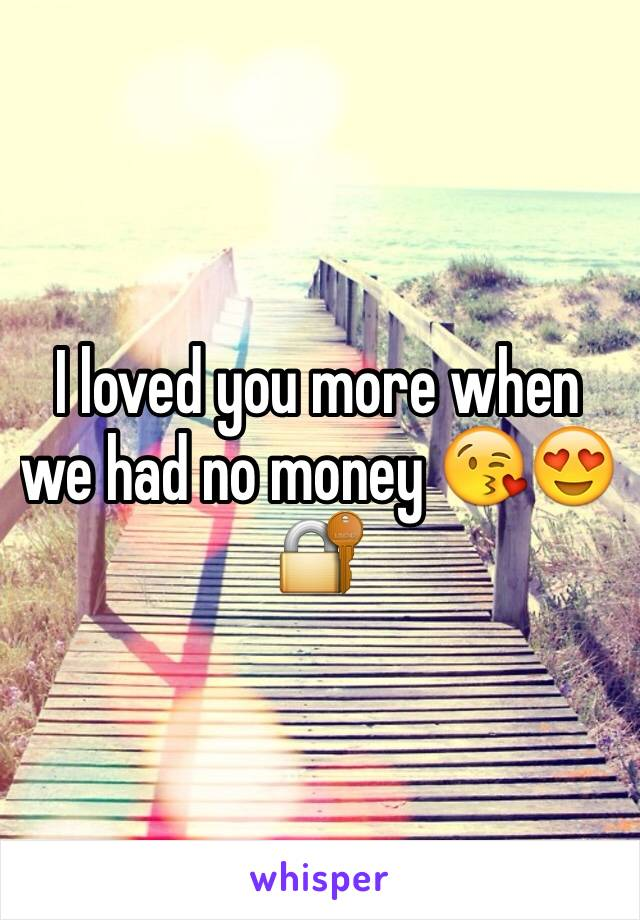 I loved you more when we had no money 😘😍🔐