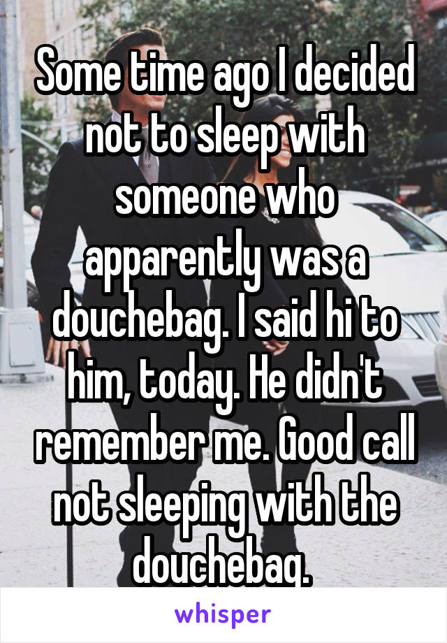 Some time ago I decided not to sleep with someone who apparently was a douchebag. I said hi to him, today. He didn't remember me. Good call not sleeping with the douchebag.