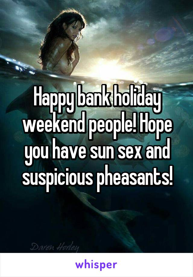 Happy bank holiday weekend people! Hope you have sun sex and suspicious pheasants!