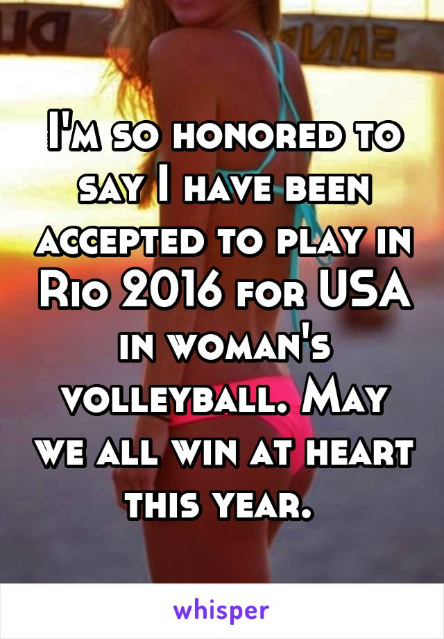 I'm so honored to say I have been accepted to play in Rio 2016 for USA in woman's volleyball. May we all win at heart this year.