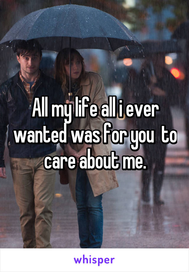 All my life all i ever wanted was for you  to care about me.