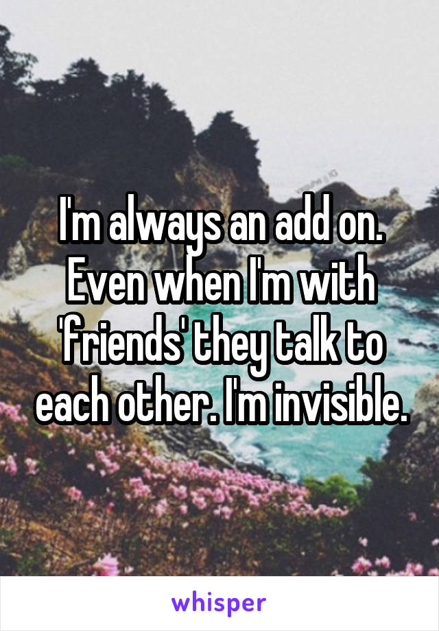 I'm always an add on. Even when I'm with 'friends' they talk to each other. I'm invisible.