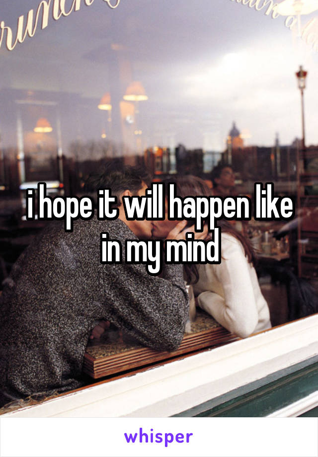 i hope it will happen like in my mind
