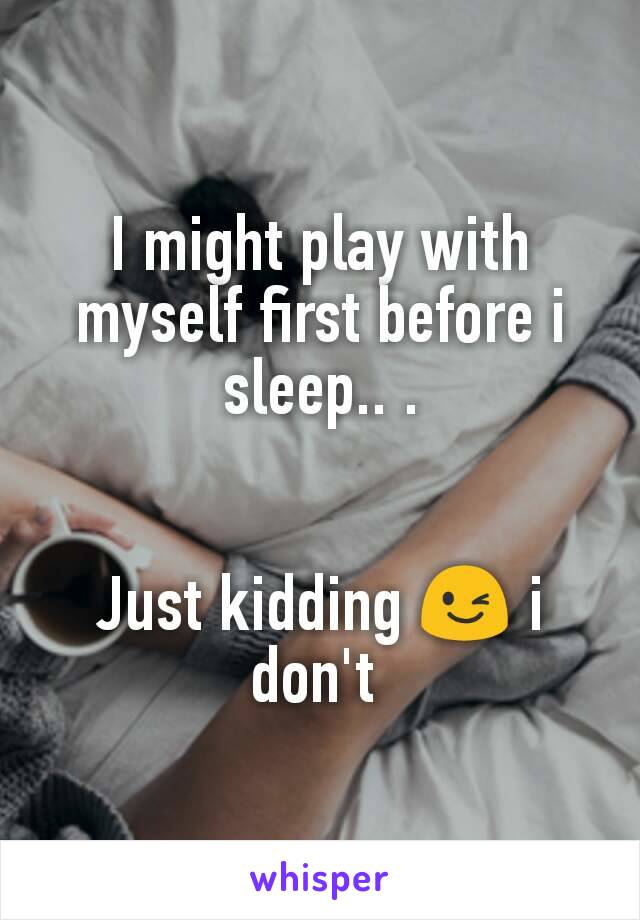 I might play with myself first before i sleep.. .   Just kidding 😉 i don't