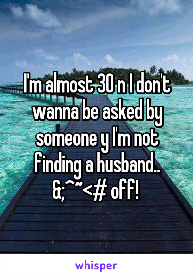 I'm almost 30 n I don't wanna be asked by someone y I'm not finding a husband.. &;^~<# off!