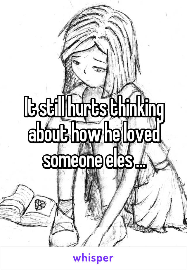 It still hurts thinking about how he loved someone eles ...